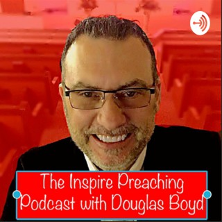 The Inspire Preaching Podcast with Douglas Boyd