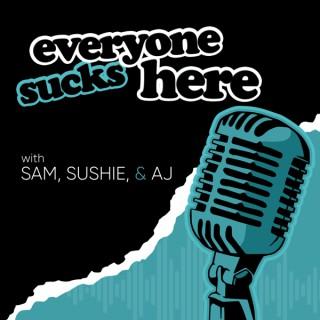 Everyone Sucks Here with Sam, Sushie & AJ