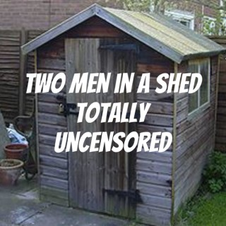 Two Men in a Shed Totally Uncensored