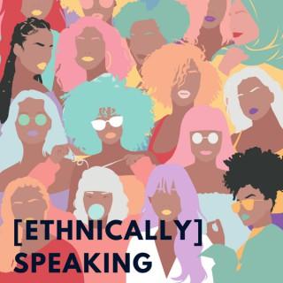 [ETHNICALLY] SPEAKING