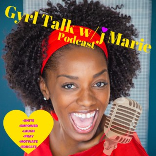 Gyrl Talk with j Marie!