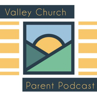 Valley Church Parent Podcast