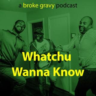 Whatchu Wanna Know