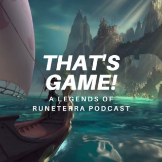 That's Game! A Legends of Runeterra Podcast