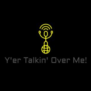 Yer Talkin Over Me!