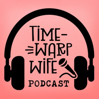 The Time-Warp Wife Podcast