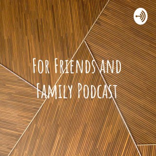 For Friends And Family Podcast