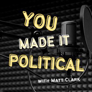 You Made It Political With Matt Clark