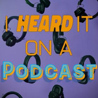 I Heard it on a Podcast