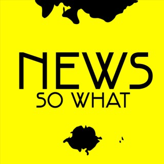 NEWS SO WHAT