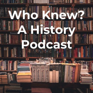 Who Knew? A History Podcast