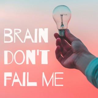 Brain Don't Fail Me