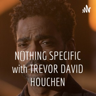 NOTHING SPECIFIC with TREVOR DAVID HOUCHEN