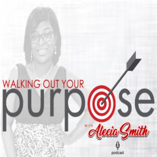 Walking Out Your Purpose w/Alecia Smith