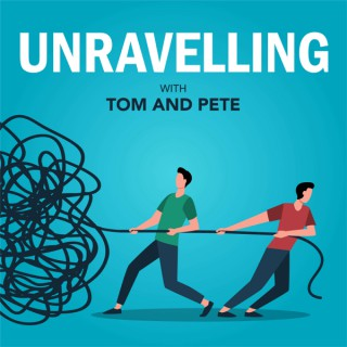 Unravelling with Tom & Pete
