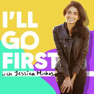 I'll Go First® with Jessica Minhas