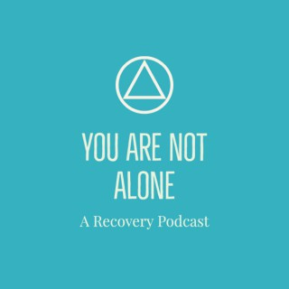 You Are Not Alone - A Recovery Podcast