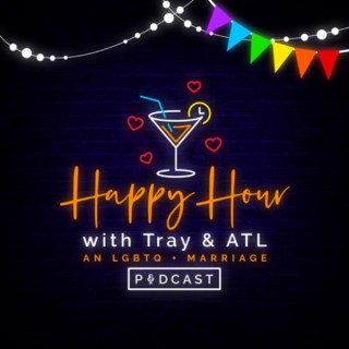 Happy Hour with Tray and ATL: An LGBTQ+ Marriage Podcast