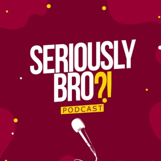 Seriously Bro?! Podcast