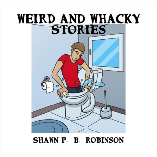 Weird and Whacky Stories by Shawn P. B. Robinson