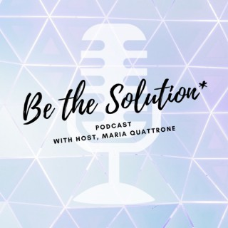 Be the Solution with Maria Quattrone