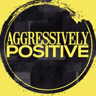 Aggressively Positive