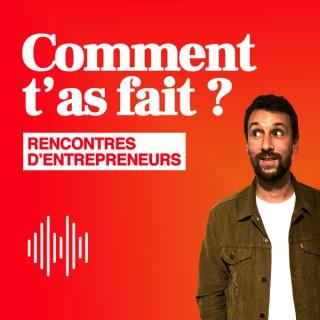 Comment t'as fait ? Les rencontres d'entrepreneurs.