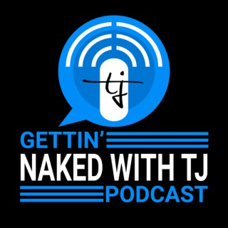 Gettin' Naked with TJ Podcast