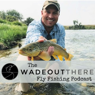 The Wadeoutthere Fly Fishing Podcast