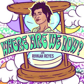 Where Are We Now? with Rivkah Reyes