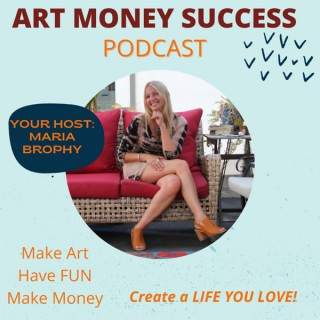 Art Money Success with Maria Brophy - Designing a Life you LOVE!