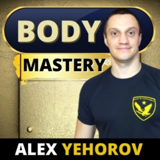 Body Mastery Podcast with Alex Yehorov