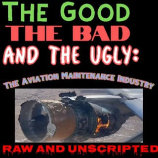 The Good the Bad and the Ugly: The Aviation Maintenance Industry - Raw and unscripted!