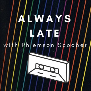 Always Late with Phlemson Scoober