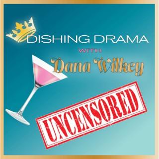 Dishing Drama with Dana Wilkey UNCENSORED