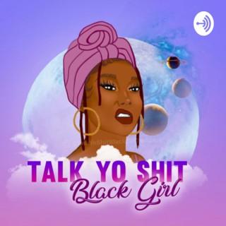 Talk Yo Shit Black Girl