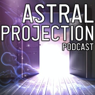 Astral Projection Podcast by Astral Doorway | Astral Travel How To Guides & Out of Body Experiences