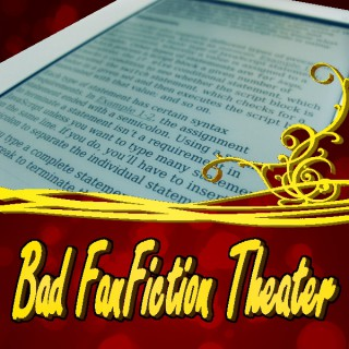 Bad Fanfiction Theater